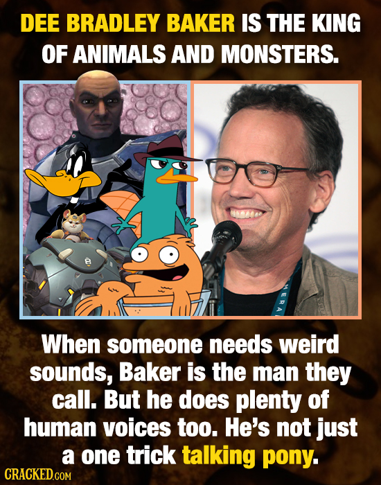 DEE BRADLEY BAKER IS THE KING OF ANIMALS AND MONSTERS. When someone needs weird sounds, Baker is the man they call. But he does plenty of human voices