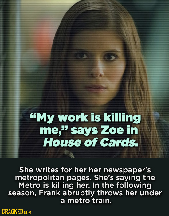 My work is killing me says Zoe in House of Cards. She writes for her her newspaper's metropolitan pages. She's saying the Metro is killing her. In t