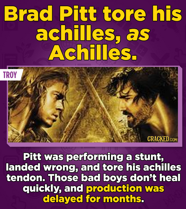 Brad Pitt tore his achilles, as Achilles. TROY Pitt was performing a stunt, landed wrong, and tore his achilles tendon. Those bad boys don't heal quic