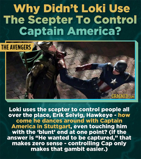 Why Didn't Loki Use The Scepter TO Control Captain America? THE AVENGERS CRACKED COM Loki uses the scepter to control people all over the place, Erik