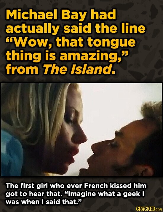 Michael Bay had actually said the line Wow, that tongue thing is amazing, from The Island. The first girl who ever French kissed him got to hear tha