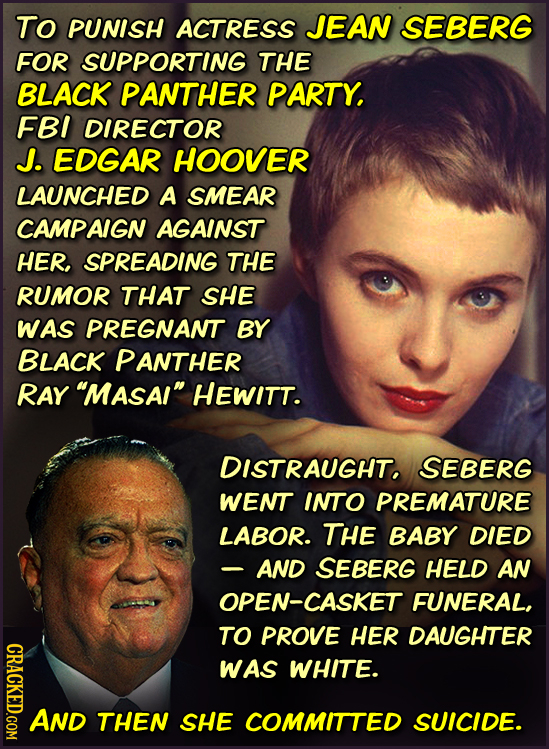 To PUNISH ACTRESS JEAN SEBERG FOR SUPPORTING THE BLACK PANTHER PARTY, FBI DIRECTOR J. EDGAR HOOVER LAUNCHED A SMEAR CAMPAIGN AGAINST HER. SPREADING TH