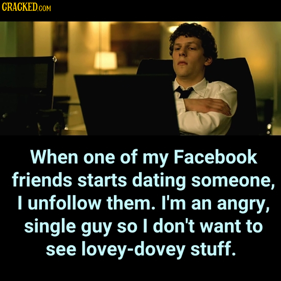 CRACKEDCO COM When one of my Facebook friends starts dating someone, I unfollow them. I'm an angry, single guy so I don't want to see lovey-dovey stuf