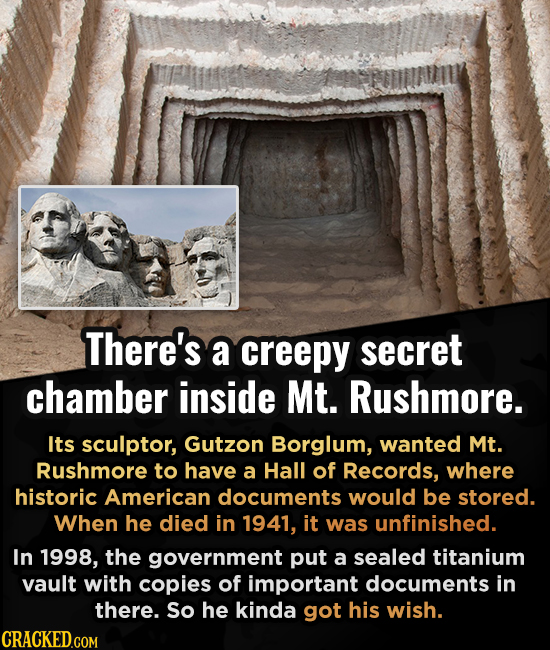 There's a creepy secret chamber inside Mt. Rushmore. Its sculptor, Gutzon Borglum, wanted Mt. Rushmore to have a Hall of Records, where historic Ameri