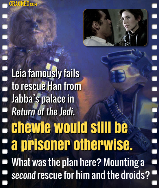 CRACKEDCO Leia famously fails to rescue Han from Jabba's palace in Return of the Jedi. chewie would still be a prisoner otherwise. What was the plan h