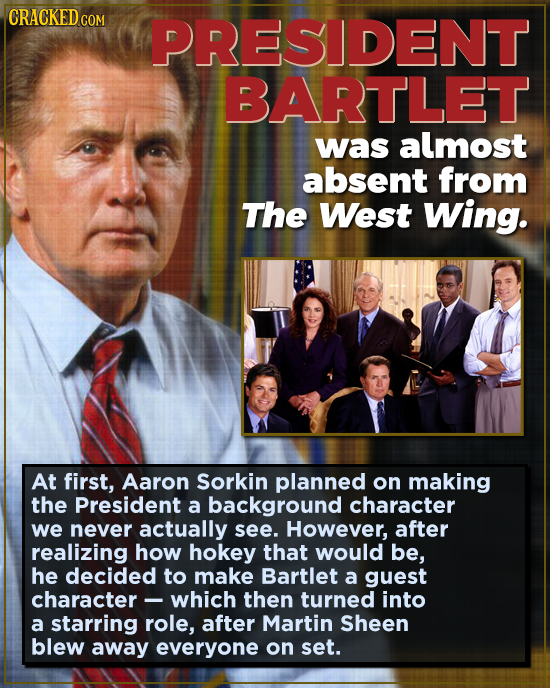 CRACKED co PRESIDENT BARTLET was almost absent from The West Wing. At first, Aaron Sorkin planned on making the President a background character we ne
