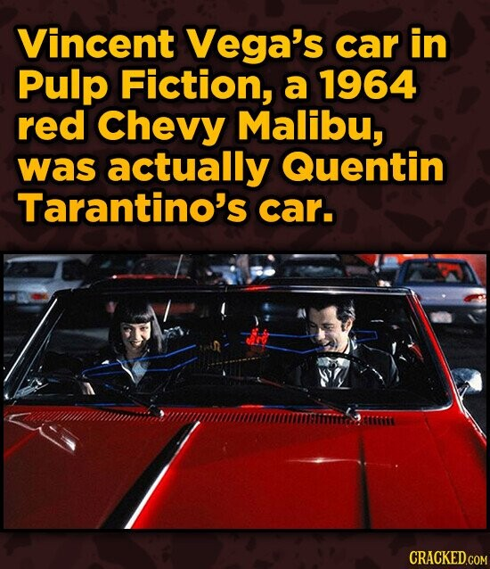 Vincent Vega's car in Pulp Fiction, a 1964 red Chevy Malibu, was actually Quentin Tarantino's car. CRACKED.COM
