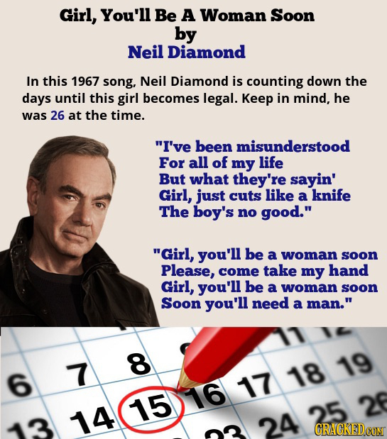 Girl, You'll Be A Woman Soon by Neil Diamond In this 1967 song, Neil Diamond is counting down the days until this girl becomes legal. Keep in mind, he
