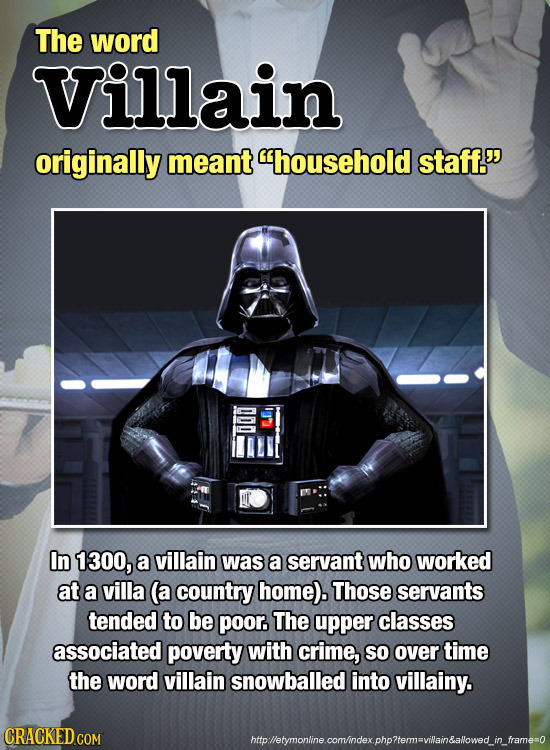 The word Villain originally meant household staff. DDO In 1300, a villain was a servant who worked at a villa (a country home). Those servants tende