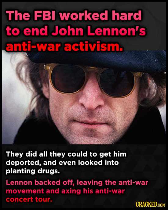 The FBI worked hard to end John Lennon's anti-war activism. They did all they could to get him deported, and even looked into planting drugs. Lennon b