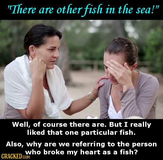 'There are ot ther fish in the sea! Well, of course there are. But I really liked that one particular fish. Also, why are we referring to the person