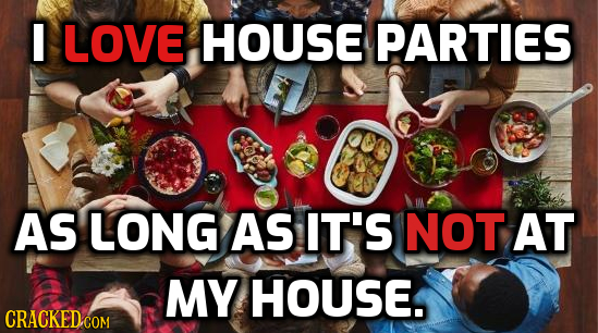 I LOVE HOUSE PARTIES AS LONG AS IT'S NOT AT MY HOUSE. CRACKED.COM
