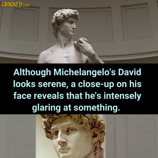 CRACKEDo COM Although Michelangelo's David looks serene, a close-up on his face reveals that he's intensely glaring at something.
