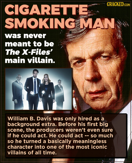 CIGARETTE CRACKED.COM SMOKING MAN was never meant to be The X-Files' main villain. William B. Davis was only hired as a background extra. Before his f