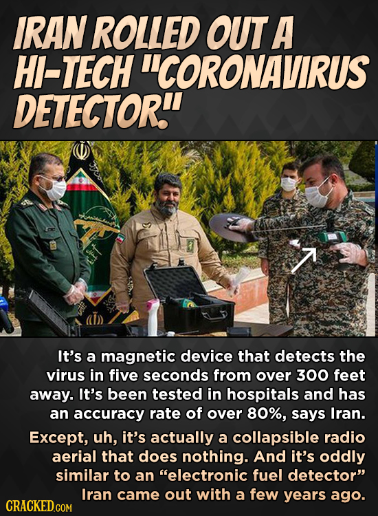 IRAN ROLLED OUT A HI-TECH CORONAVIRUS DETECTOR. It's a magnetic device that detects the virus in five seconds from over 300 feet away. It's been tes
