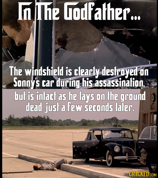 Inthe Godfather... The windshield is clearly deskroyed on Sonny's car during his assassinalion. but is intact as he lays on the ground dead just a few