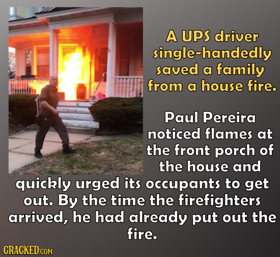 A UpS driver single-handedly saved a family from a house fire. Paul Pereira noticed flames at the front porch of the house and quickly urged its occup