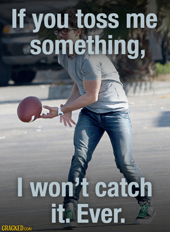 If you toss me something, I won't catch it. Ever. CRACKED