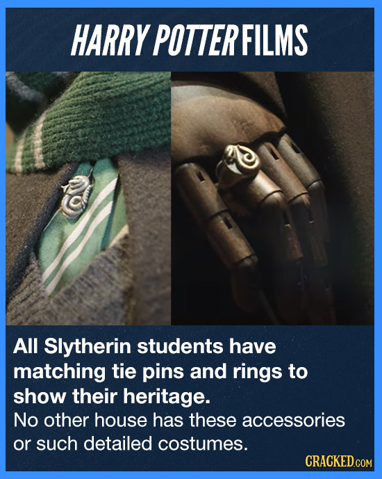 HARRY POTTER FILMS All Slytherin students have matching tie pins and rings to show their heritage. No other house has these accessories or such detail