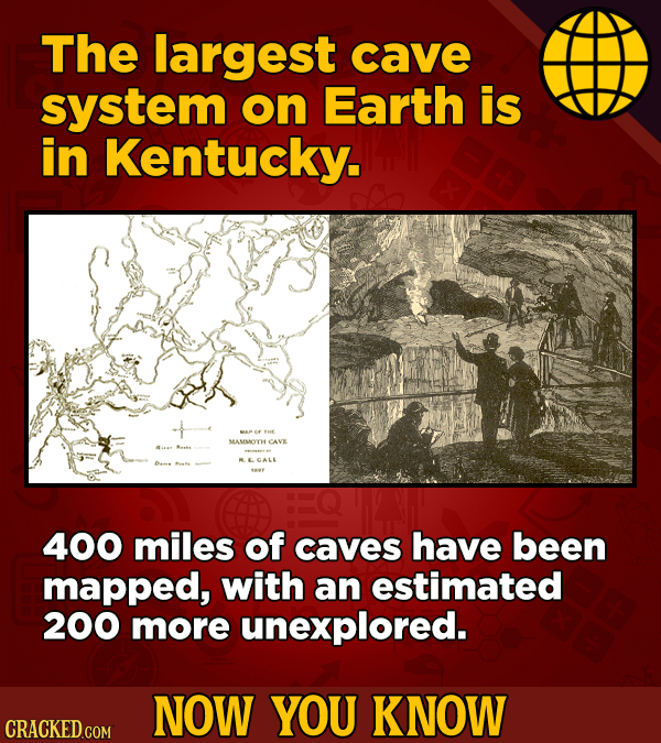 The largest cave system on Earth is in Kentucky. MAP AE MAMWOTHCAVE ECALE 400 miles of caves have been mapped, with an estimated 200 more unexplored.