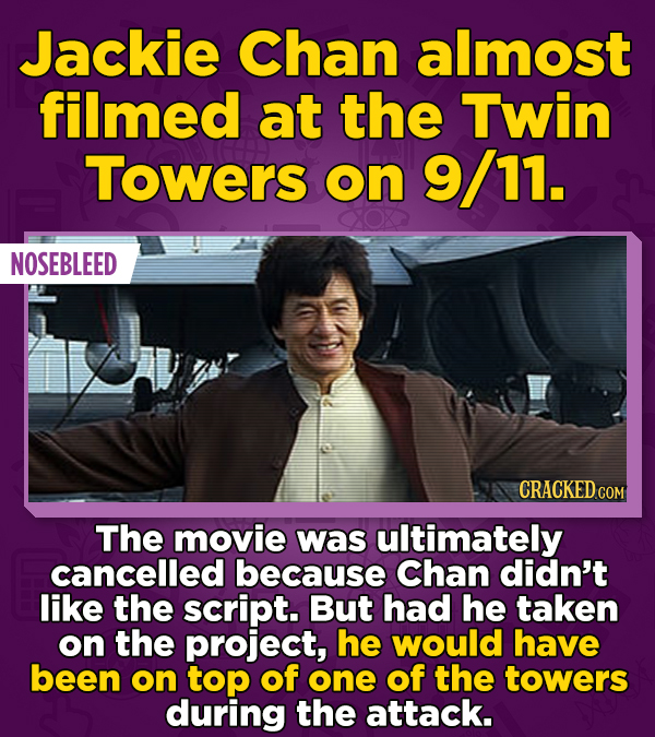 Jackie Chan almost filmed at the Twin Towers on 9/11. NOSEBLEED CRACKED CON The movie was ultimately cancelled because Chan didn't like the script. Bu