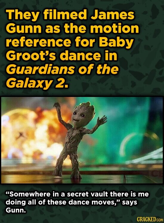 They filmed James Gunn as the motion reference for Baby Groot's dance in Guardians of the Galaxy 2. Somewhere in a secret vault there is me doing all