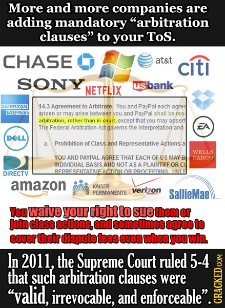 More and more companies are adding mandatory arbitration clauses to your ToS. CHASE at&t citi SONY us bank NETFLIX AMERICAN 14.3 Agreement to Arbitr