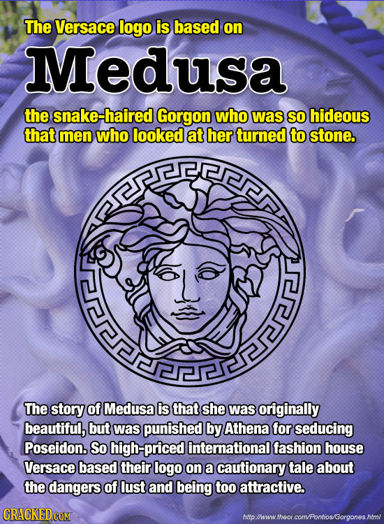 The Versace logo is based on Medusa the snake-haired Gorgon who was SO hideous that men who looked at her turned to stone. The story of Medusa is that