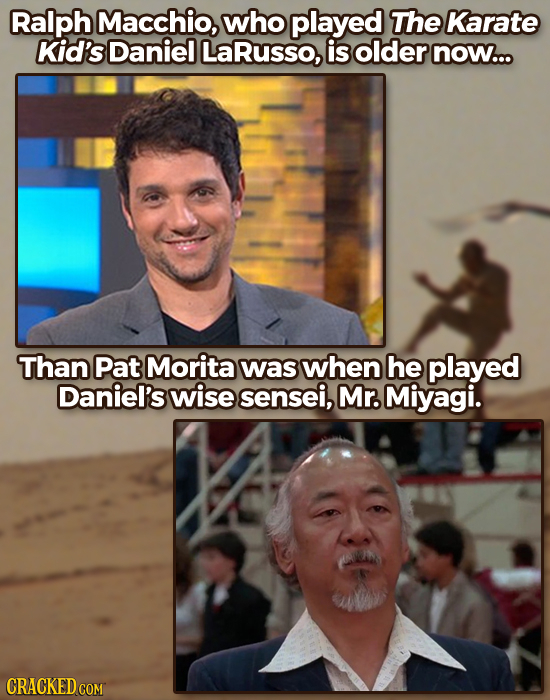 Ralph Macchio, who played The Karate Kid's Daniel LaRusso, is older now... Than Pat Morita was when he played Daniel's wise sensei, Mr. Miyagi. CRACKE