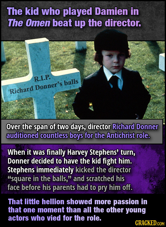 The kid who played Damien in The Omen beat up the director. R.I.P. balls Donner's Richard Over the span of two days, director Richard Donner auditione