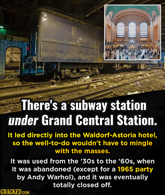 There's a subway station under Grand Central Station. It led directly into the Waldorf-Astoria hotel, sO the well-to-do wouldn't have to mingle with t