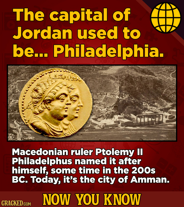 The capital of Jordan used to be... Philadelphia. Macedonian ruler Ptolemy Philadelphus named it after himself, some time in the 200s BC. Today, it's