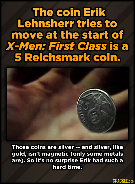 The coin Erik Lehnsherr tries to move at the start of X-Men: First Class is a 5 Reichsmark coin. 5 Ster Those coins are silverc. and silver, like gold