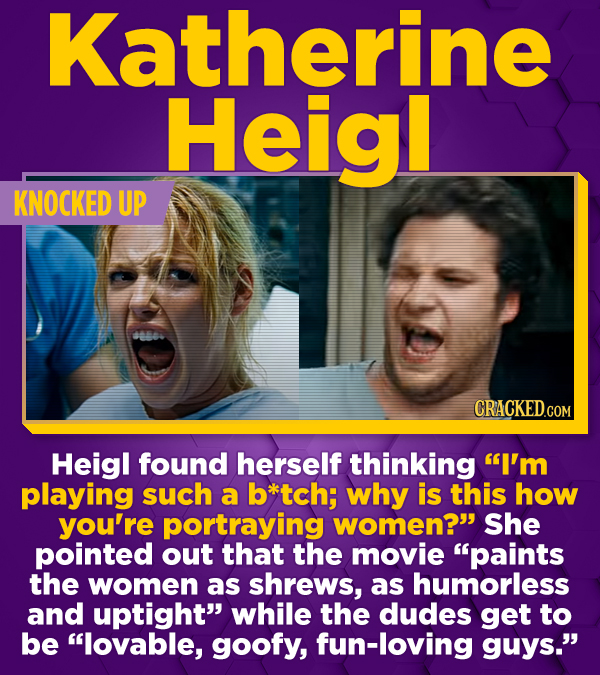 Katherine Heig! KNOCKED UP Heigl found herself thinking I'm playing such a btch; why is this how you're portraying women? She pointed out that the m