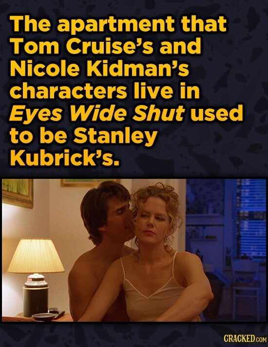 The apartment that Tom Cruise's and Nicole Kidman's characters live in Eyes Wide Shut used to be Stanley Kubrick's. CRACKED.COM