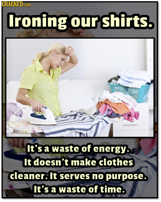 lroning our shirts. It's a waste of energy. It doesn't make clothes cleaner: It serves no purpose. It's a waste of time.