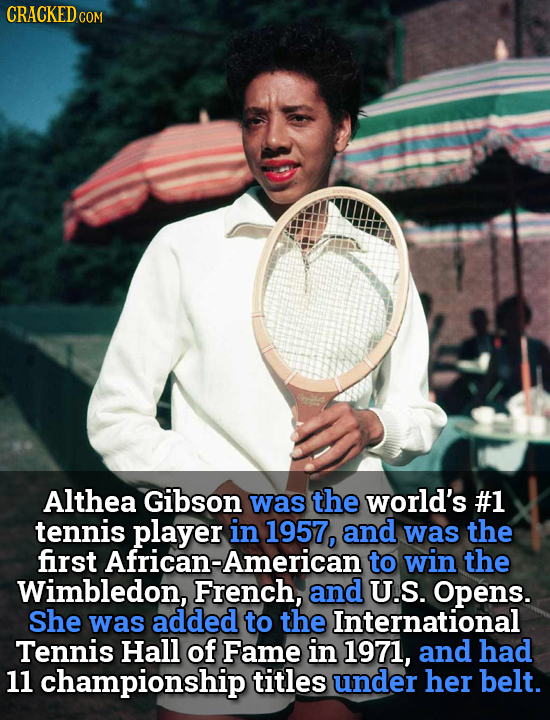 CRACKEDCO COM Althea Gibson was the world's #1 tennis player in 1957, and was the first to win the Wimbledon, French, and U.S. Opens. She was added to