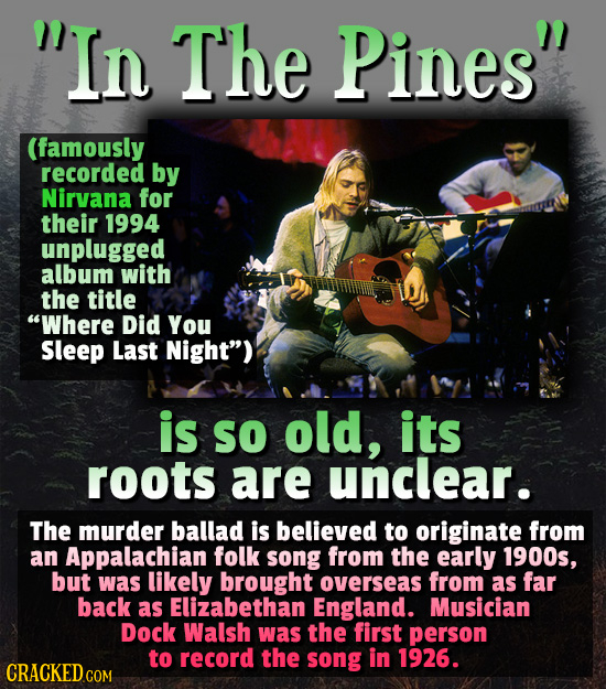In The Pines (famously recorded by Nirvana for their 1994 unplugged album with the title Where Did You Sleep Last Night) is So old, its roots are