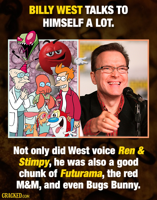 BILLY WEST TALKS TO HIMSELF A LOT. Not only did West voice Ren & Stimpy, he was also a good chunk of Futurama, the red M&M, and even Bugs Bunny.