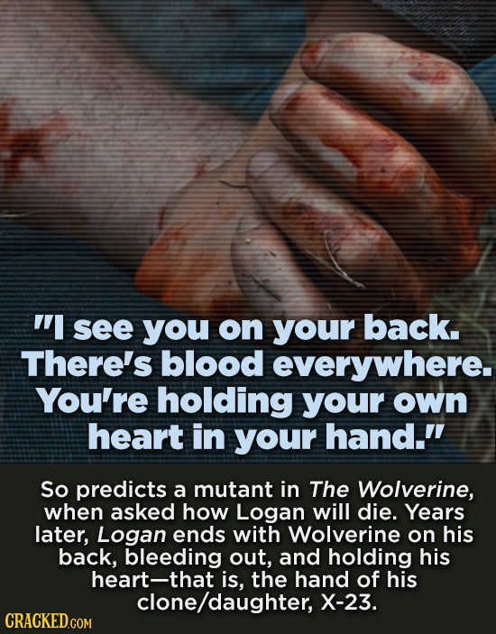 I see you on your back. There's blood everywhere. You're holding your own heart in your hand. So predicts a mutant in The Wolverine, when asked how