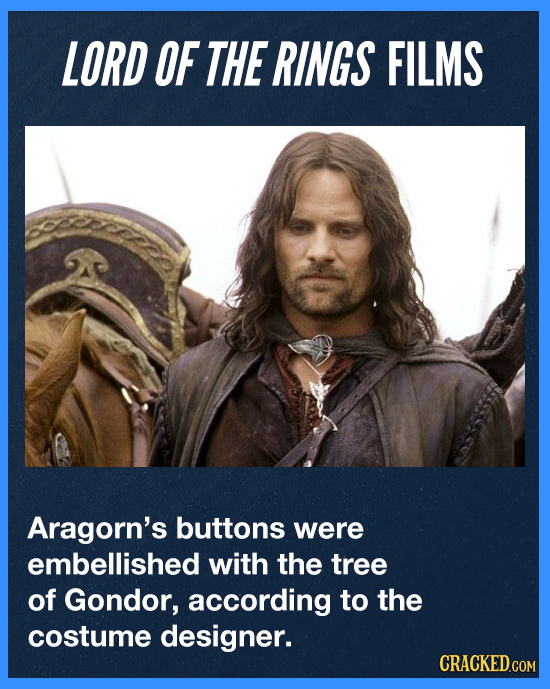 LORD OF THE RINGS FILMS Aragorn's buttons were embellished with the tree of Gondor, according to the costume designer. CRACKED.COM