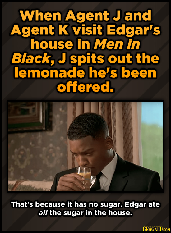 When Agent J and Agent K visit Edgar's house in Men in Black, J spits out the lemonade he's been offered. That's because it has no sugar. Edgar ate al