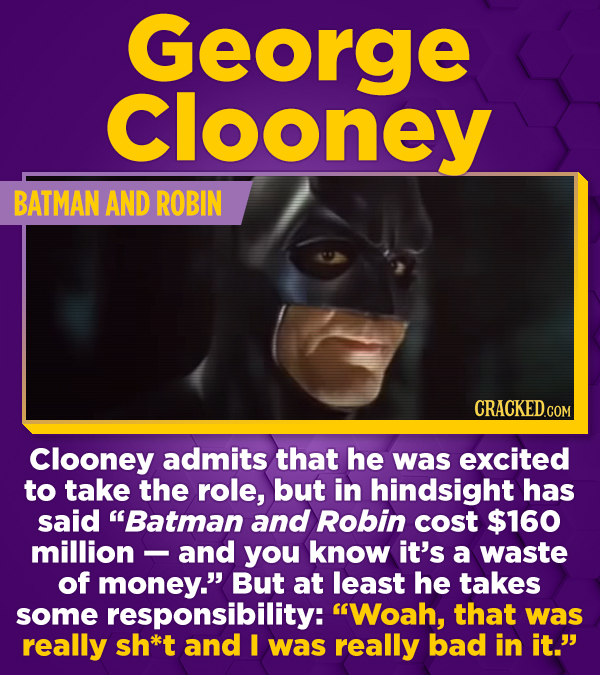 George Clooney BATMAN AND ROBIN Clooney admits that he was excited to take the role, but in hindsight has said Batman and Robin cost $160 million and