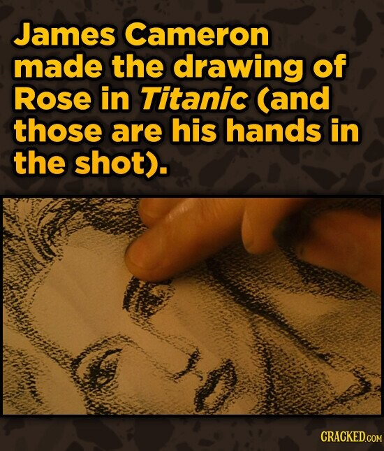 James Cameron made the drawing of Rose in Titanic (and those are his hands in the shot). CRACKED.COM
