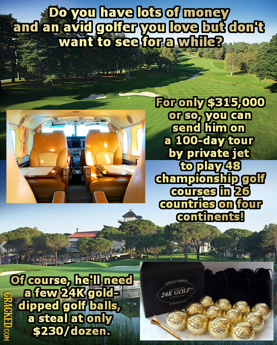 Do you have lots of money and an avid golfer you love but don't want to see for a while? For only $31500 or SO, you can send him on a 100-day tour by