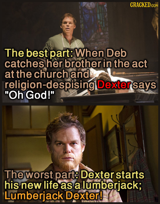 CRACKEDcO The best part: When Deb catches her brother in the act at the church and religion-despisingll Dextersays Oh God! The worst part: Dextersta