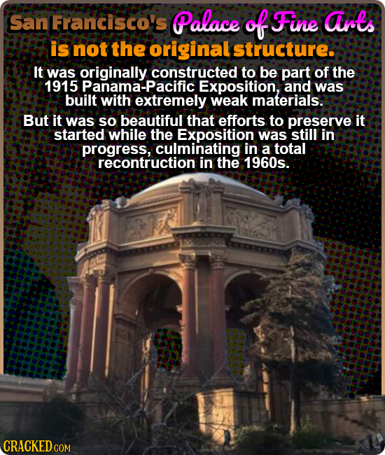 San Francisco's Palace of Fine arts is not the original structure. It was originally constructed to be part of the 1915 Panama-Pacifi Exposition, and