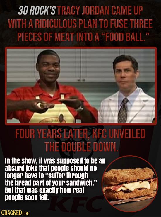 30 ROCK'S TRACY JORDAN CAME UP WITH A RIDICULOUS PLAN TO FUSE THREE PIECES OF MEAT INTO A FOOD BALL. FOUR YEARS LATER KFC UNVEILED THE DOUBLE DOWN.