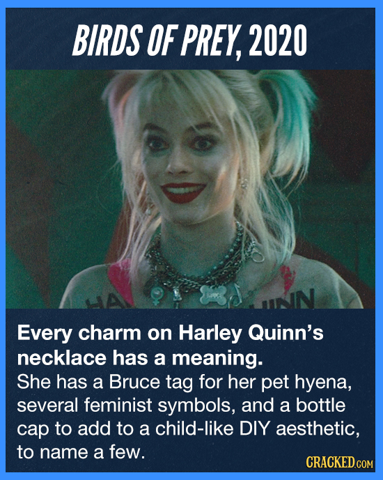 BIRDS OF PREY, 2020 Every charm on Harley Quinn's necklace has a meaning. She has a Bruce tag for her pet hyena, several feminist symbols, and a bottl