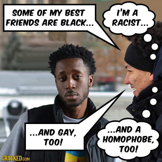 SOME OF MY BEST I'M A FRIENDS ARE BLACK... RACIST... ...AND GAY, ...AND A TOO! HOMOPHOBE, TOO! CRACKED.COM